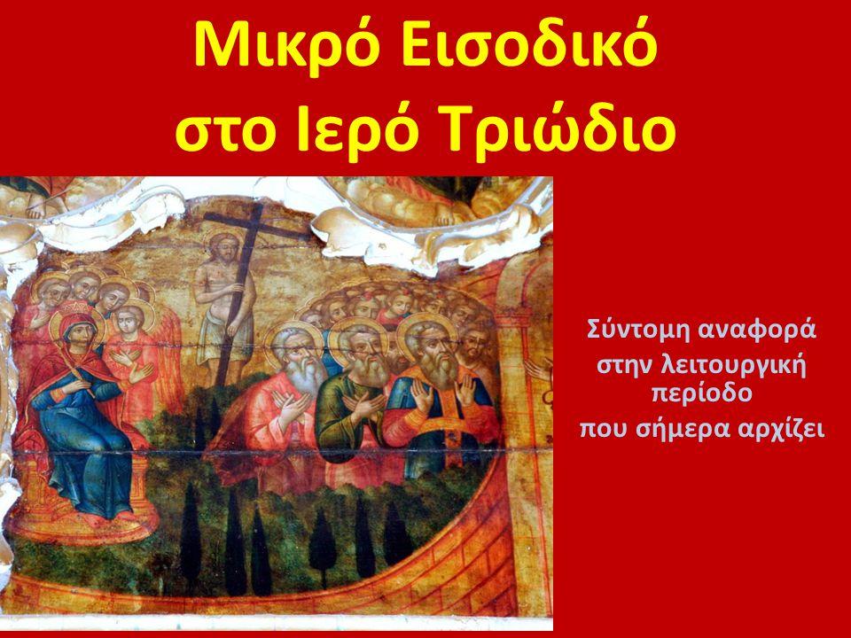 Μικρό Εισοδικό στο Ιερό Τριώδιο Σύντομη αναφορά στην λειτουργική περίοδο που σήμερα αρχίζει