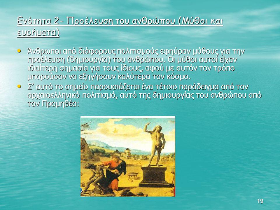 19 Ενότητα 2- Προέλευση του ανθρώπου (Μύθοι και ευρήματα) Άνθρωποι από διάφορους πολιτισμούς εφηύραν μύθους για την προέλευση (δημιουργία) του ανθρώπο