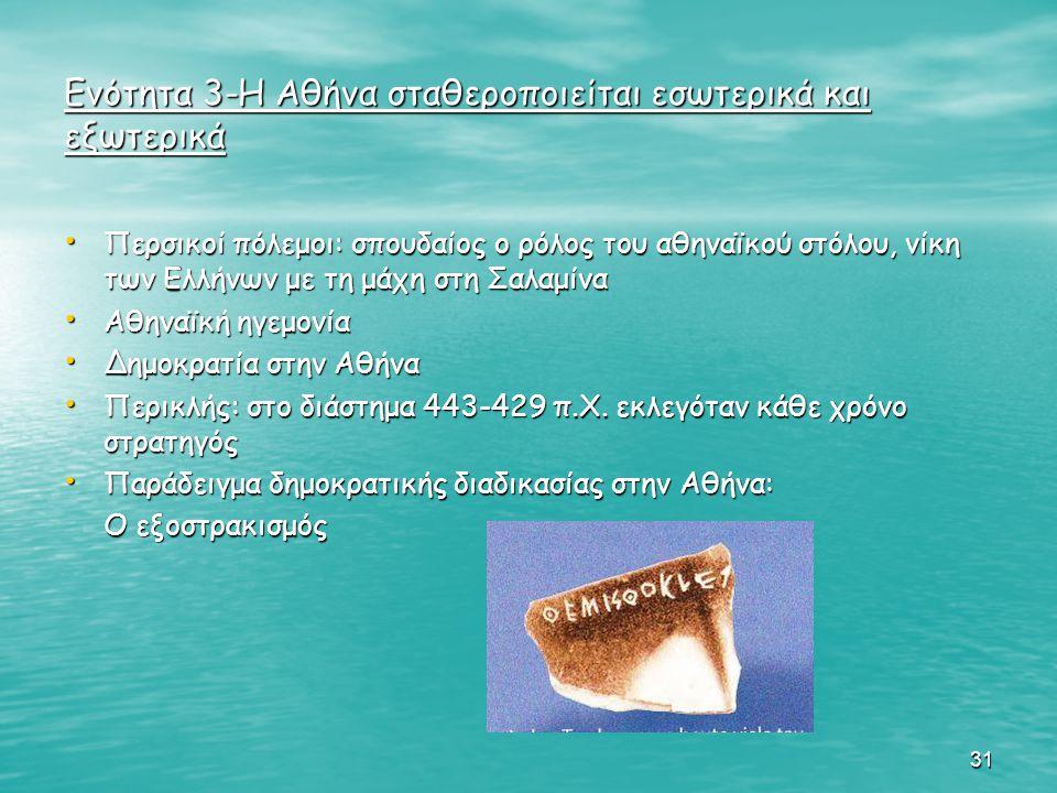 31 Ενότητα 3-Η Αθήνα σταθεροποιείται εσωτερικά και εξωτερικά Περσικοί πόλεμοι: σπουδαίος ο ρόλος του αθηναϊκού στόλου, νίκη των Ελλήνων με τη μάχη στη