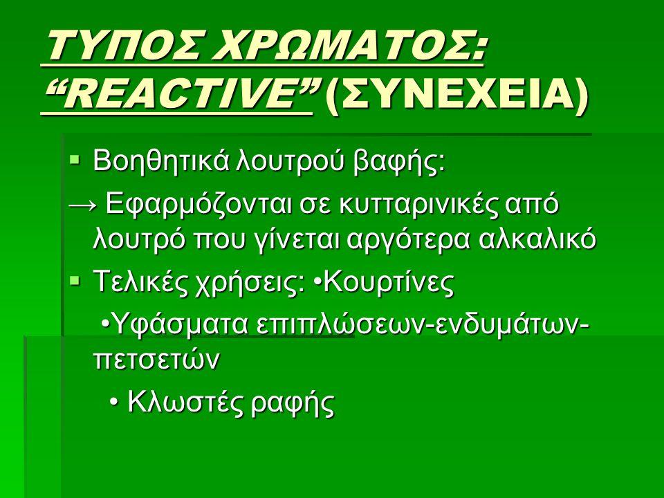 """ΤΥΠΟΣ ΧΡΩΜΑΤΟΣ: """"REACTIVE"""" (ΣΥΝΕΧΕΙΑ)  Βοηθητικά λουτρού βαφής: → Εφαρμόζονται σε κυτταρινικές από λουτρό που γίνεται αργότερα αλκαλικό  Τελικές χρή"""