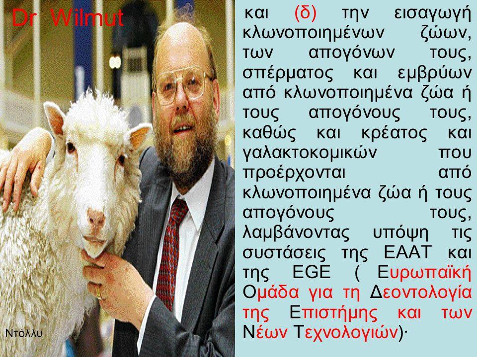 και (δ) την εισαγωγή κλωνοποιημένων ζώων, των απογόνων τους, σπέρματος και εμβρύων από κλωνοποιημένα ζώα ή τους απογόνους τους, καθώς και κρέατος και γαλακτοκομικών που προέρχονται από κλωνοποιημένα ζώα ή τους απογόνους τους, λαμβάνοντας υπόψη τις συστάσεις της ΕΑΑΤ και της EGE ( Ευρωπαϊκή Ομάδα για τη Δεοντολογία της Επιστήμης και των Νέων Τεχνολογιών)· Dr Wilmut Ντόλλυ