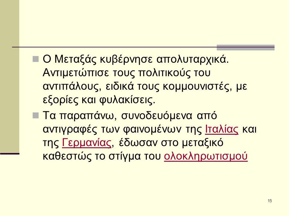 15 Ο Μεταξάς κυβέρνησε απολυταρχικά. Αντιμετώπισε τους πολιτικούς του αντιπάλους, ειδικά τους κομμουνιστές, με εξορίες και φυλακίσεις. Tα παραπάνω, συ
