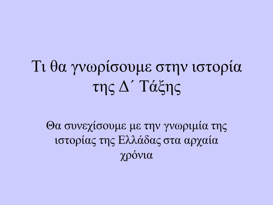 Τι θα γνωρίσουμε στην ιστορία της Δ΄ Τάξης Θα συνεχίσουμε με την γνωριμία της ιστορίας της Ελλάδας στα αρχαία χρόνια
