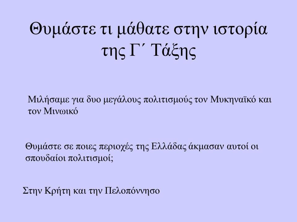 Θυμάστε τι μάθατε στην ιστορία της Γ΄ Τάξης Μιλήσαμε για δυο μεγάλους πολιτισμούς τον Μυκηναϊκό και τον Μινωικό Θυμάστε σε ποιες περιοχές της Ελλάδας