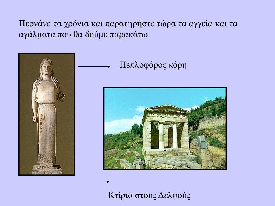 Περνάνε τα χρόνια και παρατηρήστε τώρα τα αγγεία και τα αγάλματα που θα δούμε παρακάτω Πεπλοφόρος κόρη Κτίριο στους Δελφούς