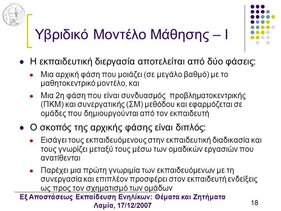 Εξ Αποστάσεως Εκπαίδευση Ενηλίκων: Θέματα και Ζητήματα Λαμία, 17/12/2007 18 Υβριδικό Μοντέλο Μάθησης – I Η εκπαιδευτική διεργασία αποτελείται από δύο φάσεις: Μια αρχική φάση που μοιάζει (σε μεγάλο βαθμό) με το μαθητοκεντρικό μοντέλο, και Μια 2η φάση που είναι συνδυασμός προβληματοκεντρικής (ΠΚΜ) και συνεργατικής (ΣΜ) μεθόδου και εφαρμόζεται σε ομάδες που δημιουργούνται από τον εκπαιδευτή Ο σκοπός της αρχικής φάσης είναι διπλός: Εισάγει τους εκπαιδευόμενους στην εκπαιδευτική διαδικασία και τους γνωρίζει μεταξύ τους μέσω των ομαδικών εργασιών που ανατίθενται Παρέχει μια πρώτη γνωριμία των εκπαιδευόμενων με τη συνεργασία και επιπλέον προσφέρει στον εκπαιδευτή ενδείξεις ως προς τον σχηματισμό των ομάδων