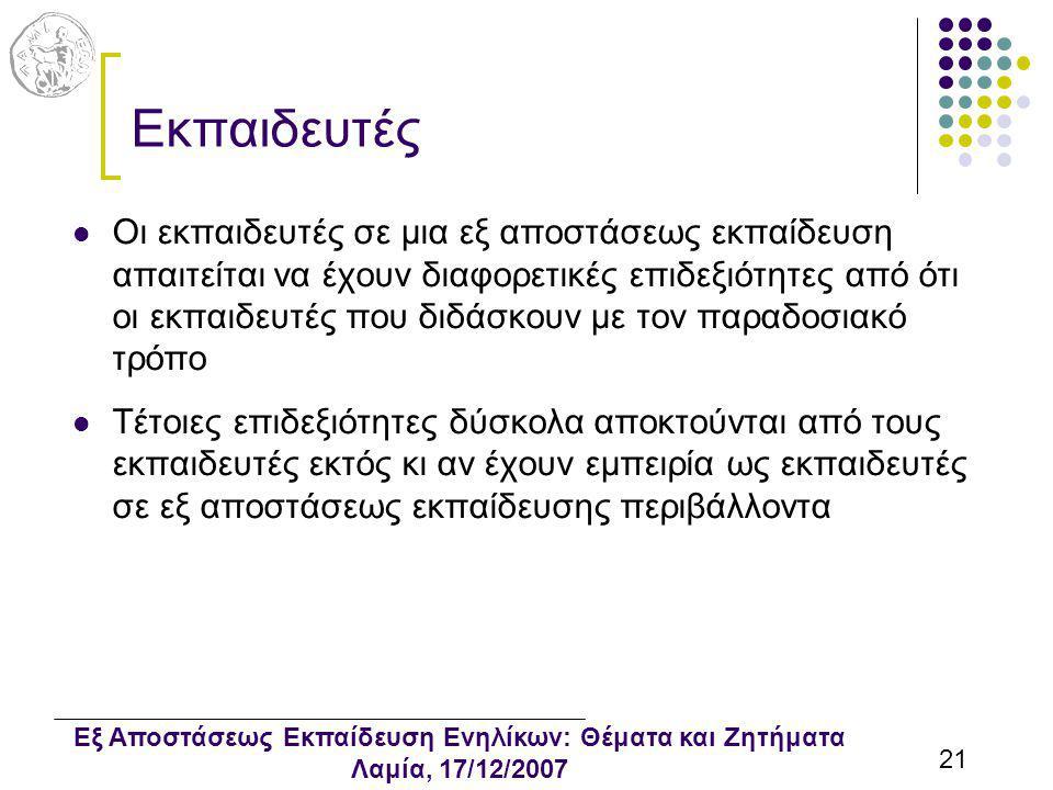 Εξ Αποστάσεως Εκπαίδευση Ενηλίκων: Θέματα και Ζητήματα Λαμία, 17/12/2007 21 Εκπαιδευτές Οι εκπαιδευτές σε μια εξ αποστάσεως εκπαίδευση απαιτείται να έχουν διαφορετικές επιδεξιότητες από ότι οι εκπαιδευτές που διδάσκουν με τον παραδοσιακό τρόπο Τέτοιες επιδεξιότητες δύσκολα αποκτούνται από τους εκπαιδευτές εκτός κι αν έχουν εμπειρία ως εκπαιδευτές σε εξ αποστάσεως εκπαίδευσης περιβάλλοντα