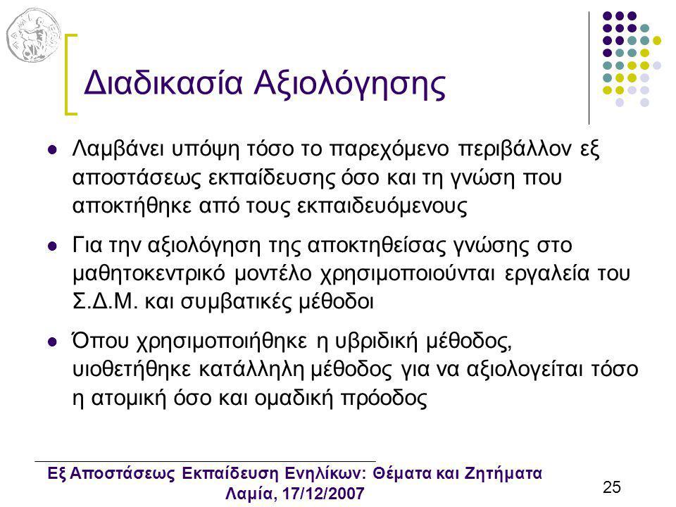 Εξ Αποστάσεως Εκπαίδευση Ενηλίκων: Θέματα και Ζητήματα Λαμία, 17/12/2007 25 Διαδικασία Αξιολόγησης Λαμβάνει υπόψη τόσο το παρεχόμενο περιβάλλον εξ αποστάσεως εκπαίδευσης όσο και τη γνώση που αποκτήθηκε από τους εκπαιδευόμενους Για την αξιολόγηση της αποκτηθείσας γνώσης στο μαθητοκεντρικό μοντέλο χρησιμοποιούνται εργαλεία του Σ.Δ.Μ.