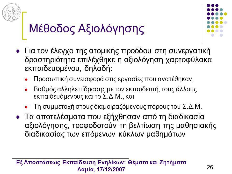 Εξ Αποστάσεως Εκπαίδευση Ενηλίκων: Θέματα και Ζητήματα Λαμία, 17/12/2007 26 Μέθοδος Αξιολόγησης Για τον έλεγχο της ατομικής προόδου στη συνεργατική δραστηριότητα επιλέχθηκε η αξιολόγηση χαρτοφύλακα εκπαιδευομένου, δηλαδή: Προσωπική συνεισφορά στις εργασίες που ανατέθηκαν, Βαθμός αλληλεπίδρασης με τον εκπαιδευτή, τους άλλους εκπαιδευόμενους και το Σ.Δ.Μ., και Τη συμμετοχή στους διαμοιραζόμενους πόρους του Σ.Δ.Μ.
