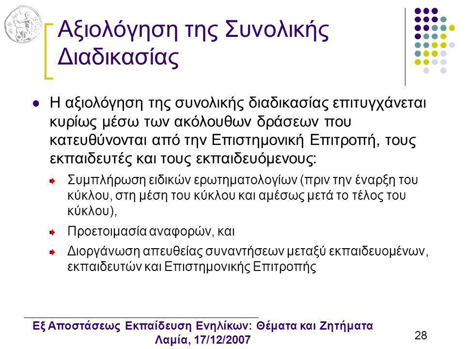 Εξ Αποστάσεως Εκπαίδευση Ενηλίκων: Θέματα και Ζητήματα Λαμία, 17/12/2007 28 Αξιολόγηση της Συνολικής Διαδικασίας Η αξιολόγηση της συνολικής διαδικασίας επιτυγχάνεται κυρίως μέσω των ακόλουθων δράσεων που κατευθύνονται από την Επιστημονική Επιτροπή, τους εκπαιδευτές και τους εκπαιδευόμενους: Συμπλήρωση ειδικών ερωτηματολογίων (πριν την έναρξη του κύκλου, στη μέση του κύκλου και αμέσως μετά το τέλος του κύκλου), Προετοιμασία αναφορών, και Διοργάνωση απευθείας συναντήσεων μεταξύ εκπαιδευομένων, εκπαιδευτών και Επιστημονικής Επιτροπής