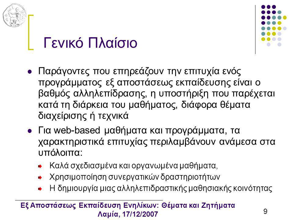 Εξ Αποστάσεως Εκπαίδευση Ενηλίκων: Θέματα και Ζητήματα Λαμία, 17/12/2007 9 Γενικό Πλαίσιο Παράγοντες που επηρεάζουν την επιτυχία ενός προγράμματος εξ αποστάσεως εκπαίδευσης είναι ο βαθμός αλληλεπίδρασης, η υποστήριξη που παρέχεται κατά τη διάρκεια του μαθήματος, διάφορα θέματα διαχείρισης ή τεχνικά Για web-based μαθήματα και προγράμματα, τα χαρακτηριστικά επιτυχίας περιλαμβάνουν ανάμεσα στα υπόλοιπα: Καλά σχεδιασμένα και οργανωμένα μαθήματα, Χρησιμοποίηση συνεργατικών δραστηριοτήτων Η δημιουργία μιας αλληλεπιδραστικής μαθησιακής κοινότητας