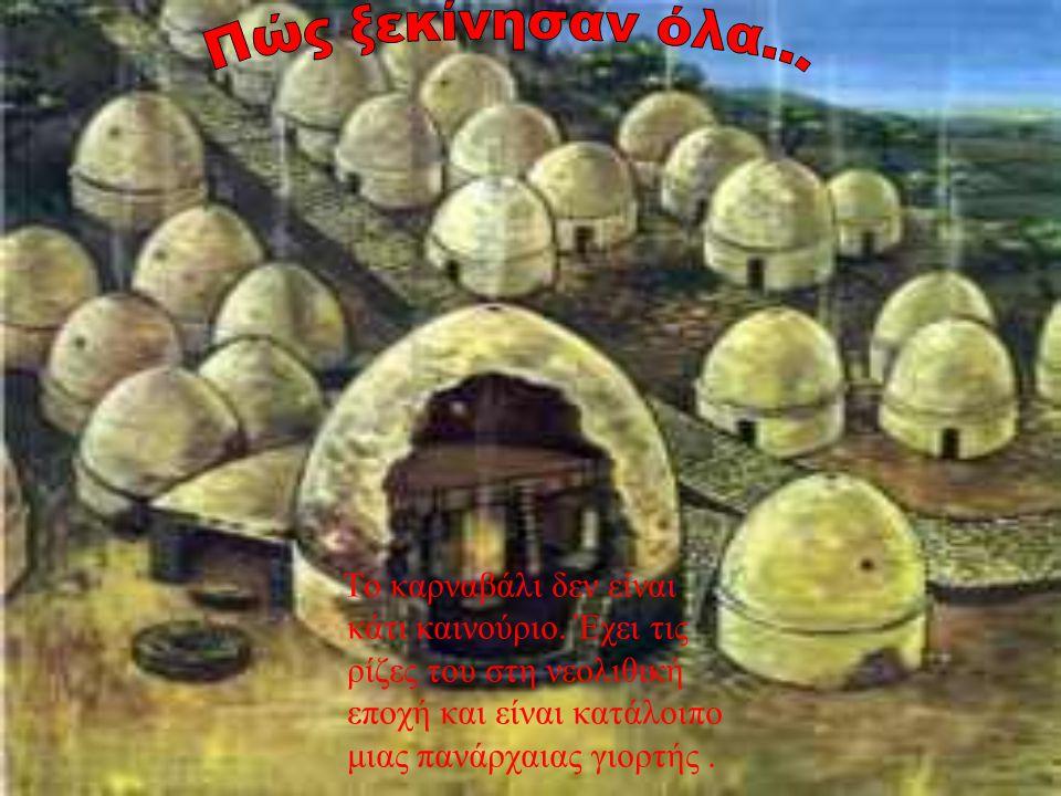Το καρναβάλι δεν είναι κάτι καινούριο. Έχει τις ρίζες του στη νεολιθική εποχή και είναι κατάλοιπο μιας πανάρχαιας γιορτής.