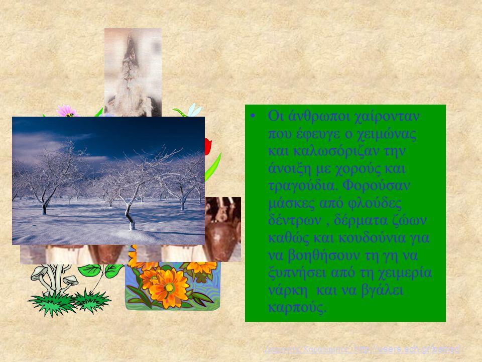Οι άνθρωποι χαίρονταν που έφευγε ο χειμώνας και καλωσόριζαν την άνοιξη με χορούς και τραγούδια. Φορούσαν μάσκες από φλούδες δέντρων, δέρματα ζώων καθώ