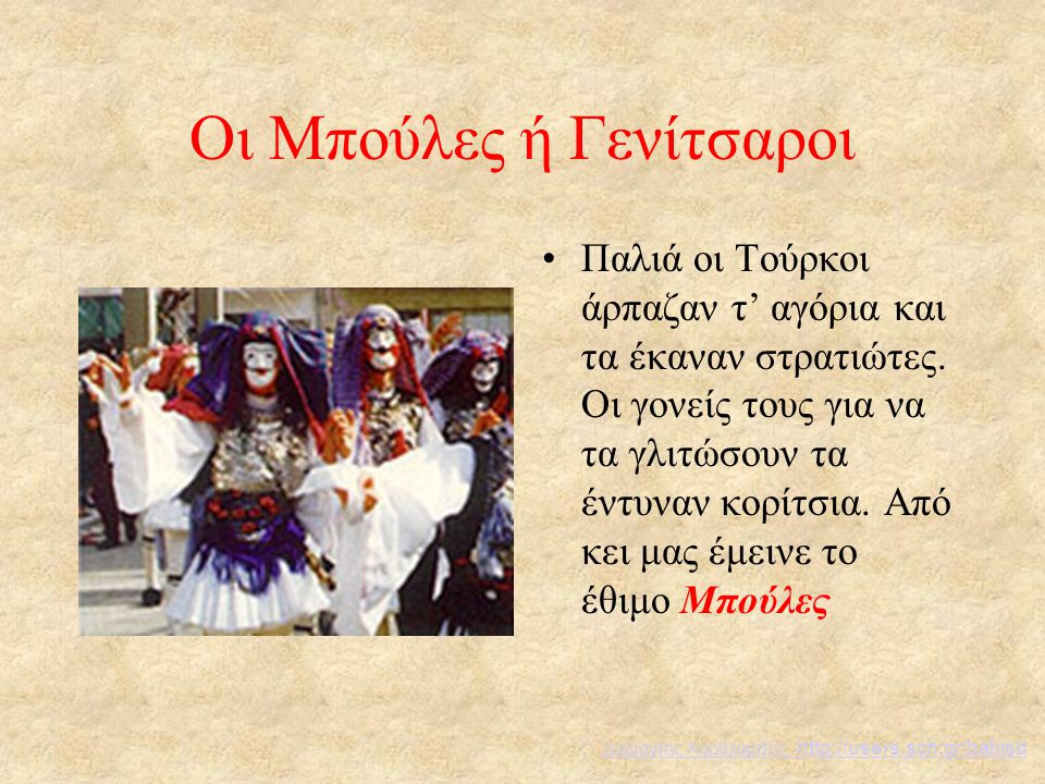 Οι Μπούλες ή Γενίτσαροι Παλιά οι Τούρκοι άρπαζαν τ' αγόρια και τα έκαναν στρατιώτες. Οι γονείς τους για να τα γλιτώσουν τα έντυναν κορίτσια. Από κει μ