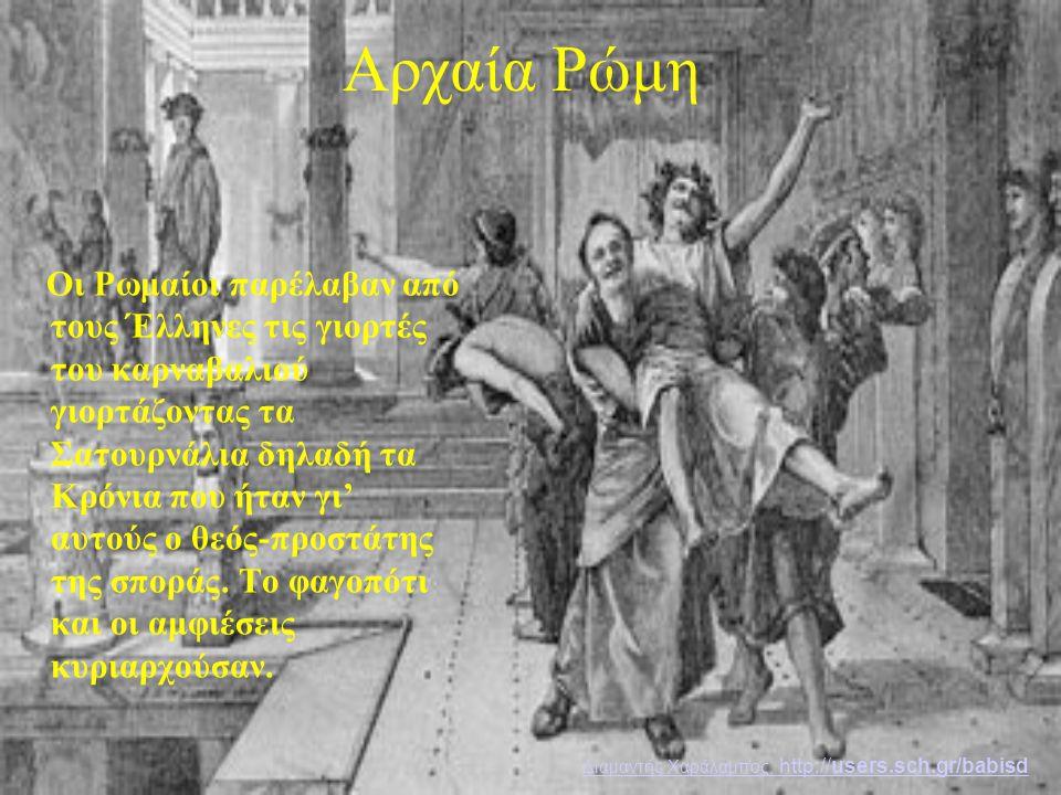 Αρχαία Ρώμη Οι Ρωμαίοι παρέλαβαν από τους Έλληνες τις γιορτές του καρναβαλιού γιορτάζοντας τα Σατουρνάλια δηλαδή τα Κρόνια που ήταν γι' αυτούς ο θεός-