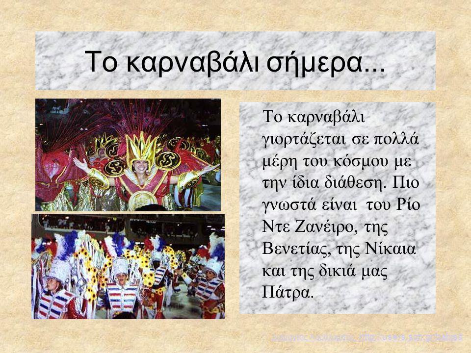 Το καρναβάλι σήμερα... Το καρναβάλι γιορτάζεται σε πολλά μέρη του κόσμου με την ίδια διάθεση. Πιο γνωστά είναι του Ρίο Ντε Ζανέιρο, της Βενετίας, της