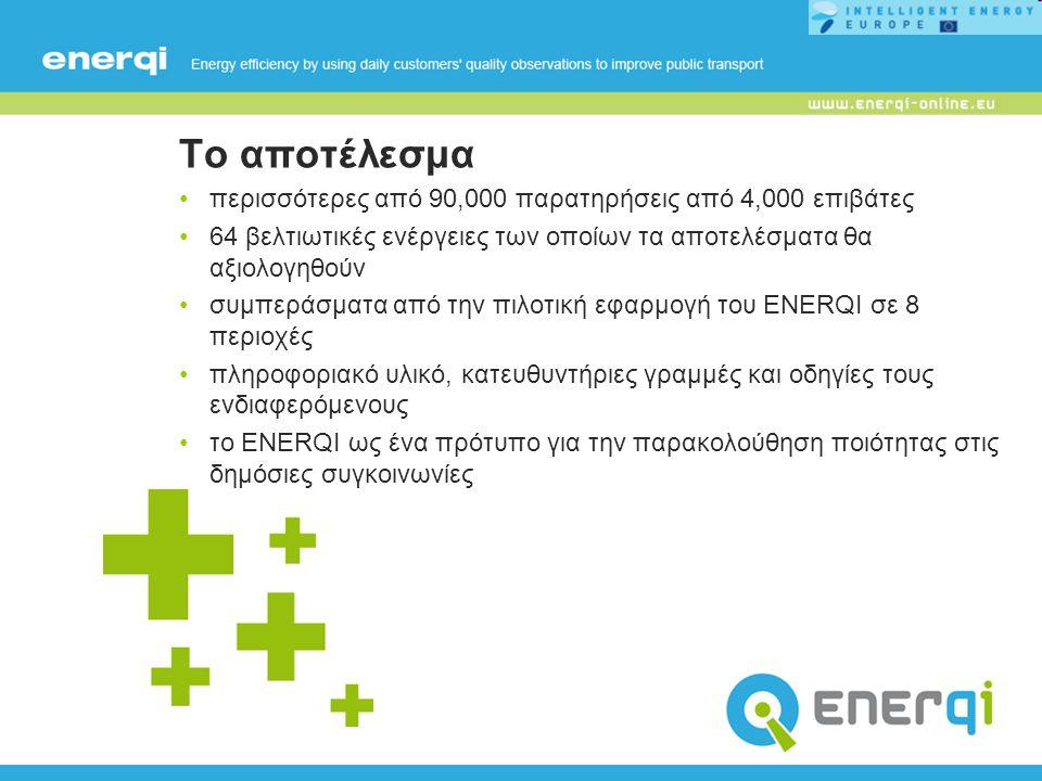 Το αποτέλεσμα περισσότερες από 90,000 παρατηρήσεις από 4,000 επιβάτες 64 βελτιωτικές ενέργειες των οποίων τα αποτελέσματα θα αξιολογηθούν συμπεράσματα από την πιλοτική εφαρμογή του ENERQI σε 8 περιοχές πληροφοριακό υλικό, κατευθυντήριες γραμμές και οδηγίες τους ενδιαφερόμενους το ENERQI ως ένα πρότυπο για την παρακολούθηση ποιότητας στις δημόσιες συγκοινωνίες