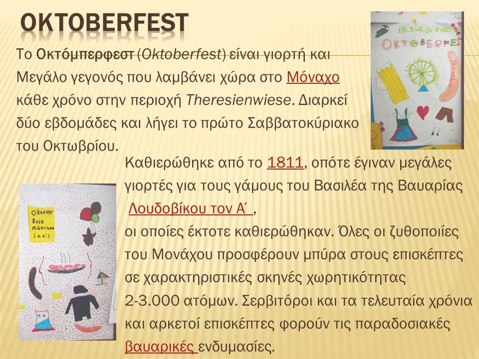 Το Οκτόμπερφεστ (Oktoberfest) είναι γιορτή και Μεγάλο γεγονός που λαμβάνει χώρα στο ΜόναχοΜόναχο κάθε χρόνο στην περιοχή Theresienwiese. Διαρκεί δύο ε