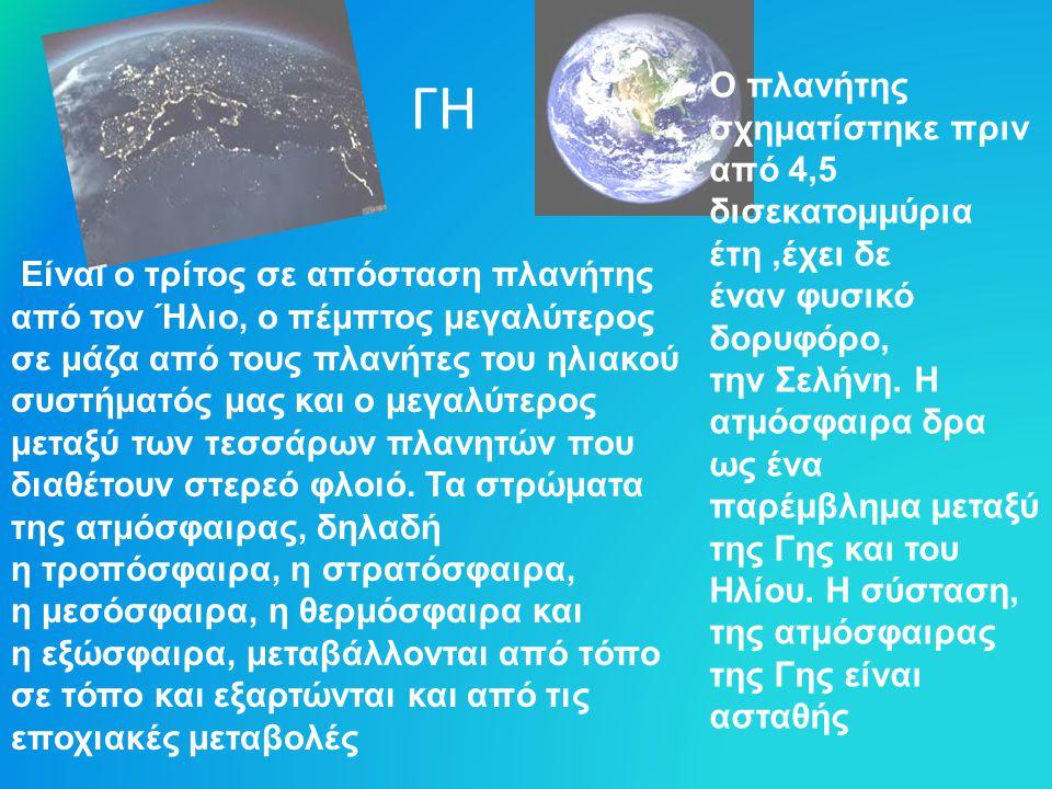 ΓΗ Ο πλανήτης σχηματίστηκε πριν από 4,5 δισεκατομμύρια έτη,έχει δε έναν φυσικό δορυφόρο, την Σελήνη. Η ατμόσφαιρα δρα ως ένα παρέμβλημα μεταξύ της Γης