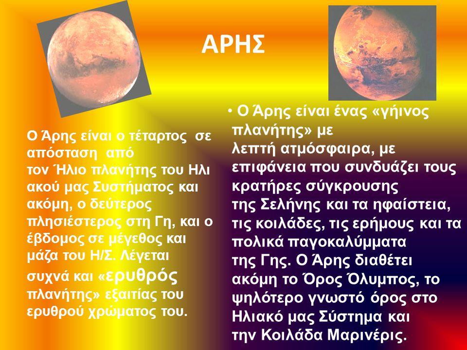 ΑΡΗΣ O Άρης είναι ένας «γήινος πλανήτης» με λεπτή ατμόσφαιρα, με επιφάνεια που συνδυάζει τους κρατήρες σύγκρουσης της Σελήνης και τα ηφαίστεια, τις κο