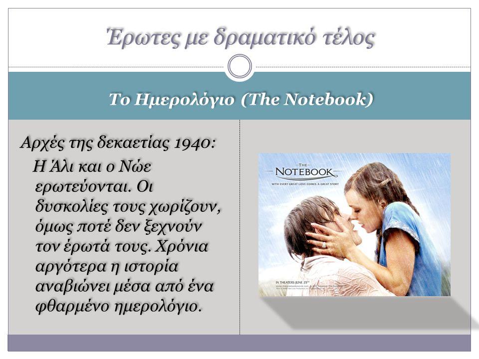 Το Ημερολόγιο (The Notebook) Αρχές της δεκαετίας 1940: Η Άλι και ο Νώε ερωτεύονται. Οι δυσκολίες τους χωρίζουν, όμως ποτέ δεν ξεχνούν τον έρωτά τους.