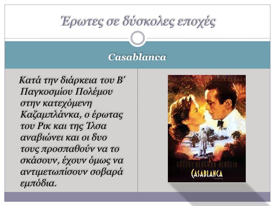 Casablanca Κατά την διάρκεια του Β' Παγκοσμίου Πολέμου στην κατεχόμενη Καζαμπλάνκα, ο έρωτας του Ρικ και της Ίλσα αναβιώνει και οι δυο τους προσπαθούν να το σκάσουν, έχουν όμως να αντιμετωπίσουν σοβαρά εμπόδια.