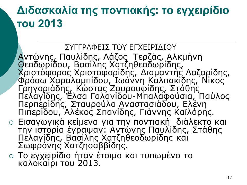 17 Διδασκαλία της ποντιακής: το εγχειρίδιο του 2013 ΣΥΓΓΡΑΦΕΙΣ ΤΟΥ ΕΓΧΕΙΡΙΔΙΟΥ Αντώνης, Παυλίδης, Λάζος Τερζάς, Αλκμήνη Θεοδωρίδου, Βασίλης Χατζηθεοδωρίδης, Χριστόφορος Χριστοφορίδης, Διαμαντής Λαζαρίδης, Φρόσω Χαραλαμπίδου, Ιωάννη Καλπακίδης, Νίκος Γρηγοριάδης, Κώστας Ζουρουφίδης, Στάθης Πελαγίδης, Έλσα Γαλανίδου-Μπαλαφούσια, Παύλος Περπερίδης, Σταυρούλα Αναστασιάδου, Ελένη Πιπερίδου, Αλέκος Σπανίδης, Γιάννης Καϊλάρης.