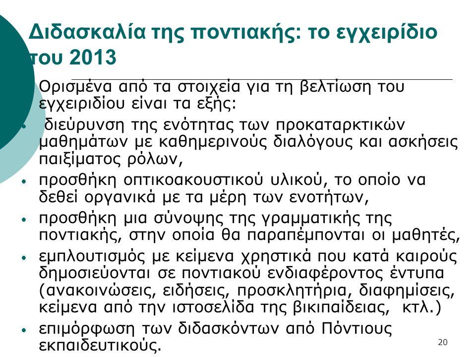 20 Διδασκαλία της ποντιακής: το εγχειρίδιο του 2013 Ορισμένα από τα στοιχεία για τη βελτίωση του εγχειριδίου είναι τα εξής: διεύρυνση της ενότητας των προκαταρκτικών μαθημάτων με καθημερινούς διαλόγους και ασκήσεις παιξίματος ρόλων, προσθήκη οπτικοακουστικού υλικού, το οποίο να δεθεί οργανικά με τα μέρη των ενοτήτων, προσθήκη μια σύνοψης της γραμματικής της ποντιακής, στην οποία θα παραπέμπονται οι μαθητές, εμπλουτισμός με κείμενα χρηστικά που κατά καιρούς δημοσιεύονται σε ποντιακού ενδιαφέροντος έντυπα (ανακοινώσεις, ειδήσεις, προσκλητήρια, διαφημίσεις, κείμενα από την ιστοσελίδα της βικιπαίδειας, κτλ.) επιμόρφωση των διδασκόντων από Πόντιους εκπαιδευτικούς.