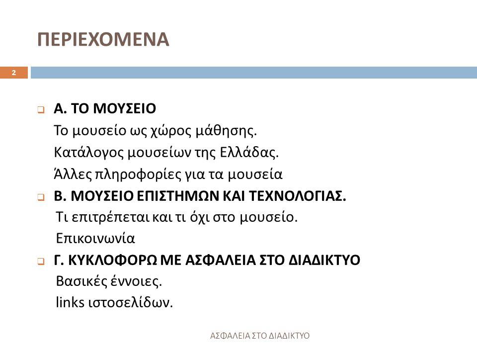 ΠΕΡΙΕΧΟΜΕΝΑ ΑΣΦΑΛΕΙΑ ΣΤΟ ΔΙΑΔΙΚΤΥΟ 2  Α. ΤΟ ΜΟΥΣΕΙΟ Το μουσείο ως χώρος μάθησης. Κατάλογος μουσείων της Ελλάδας. Άλλες πληροφορίες για τα μουσεία  Β