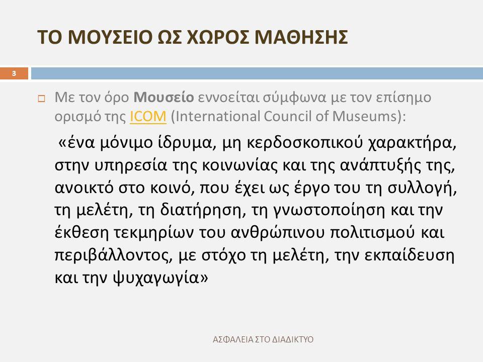 ΤΟ ΜΟΥΣΕΙΟ ΩΣ ΧΩΡΟΣ ΜΑΘΗΣΗΣ ΑΣΦΑΛΕΙΑ ΣΤΟ ΔΙΑΔΙΚΤΥΟ 3  Με τον όρο Μουσείο εννοείται σύμφωνα με τον επίσημο ορισμό της ICOM (International Council of Museums):ICOM « ένα μόνιμο ίδρυμα, μη κερδοσκοπικού χαρακτήρα, στην υπηρεσία της κοινωνίας και της ανάπτυξής της, ανοικτό στο κοινό, που έχει ως έργο του τη συλλογή, τη μελέτη, τη διατήρηση, τη γνωστοποίηση και την έκθεση τεκμηρίων του ανθρώπινου πολιτισμού και περιβάλλοντος, με στόχο τη μελέτη, την εκπαίδευση και την ψυχαγωγία »