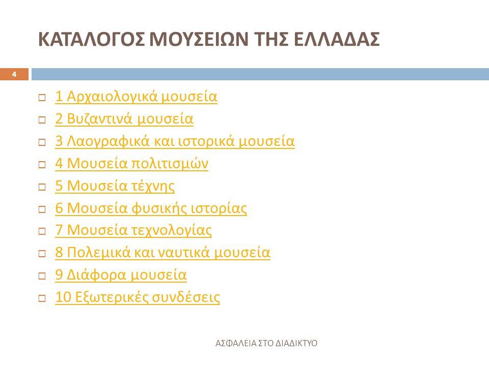 ΚΑΤΑΛΟΓΟΣ ΜΟΥΣΕΙΩΝ ΤΗΣ ΕΛΛΑΔΑΣ ΑΣΦΑΛΕΙΑ ΣΤΟ ΔΙΑΔΙΚΤΥΟ 4  1 Αρχαιολογικά μουσεία 1 Αρχαιολογικά μουσεία  2 Βυζαντινά μουσεία 2 Βυζαντινά μουσεία  3 Λαογραφικά και ιστορικά μουσεία 3 Λαογραφικά και ιστορικά μουσεία  4 Μουσεία πολιτισμών 4 Μουσεία πολιτισμών  5 Μουσεία τέχνης 5 Μουσεία τέχνης  6 Μουσεία φυσικής ιστορίας 6 Μουσεία φυσικής ιστορίας  7 Μουσεία τεχνολογίας 7 Μουσεία τεχνολογίας  8 Πολεμικά και ναυτικά μουσεία 8 Πολεμικά και ναυτικά μουσεία  9 Διάφορα μουσεία 9 Διάφορα μουσεία  10 Εξωτερικές συνδέσεις 10 Εξωτερικές συνδέσεις