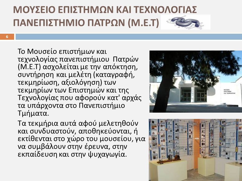 ΜΟΥΣΕΙΟ ΕΠΙΣΤΗΜΩΝ ΚΑΙ ΤΕΧΝΟΛΟΓΙΑΣ ΠΑΝΕΠΙΣΤΗΜΙΟ ΠΑΤΡΩΝ (M.E.T) 6 Το Μουσείο επιστήμων και τεχνολογίας πανεπιστήμιου Πατρών ( Μ. Ε. Τ ) ασχολείται με τη