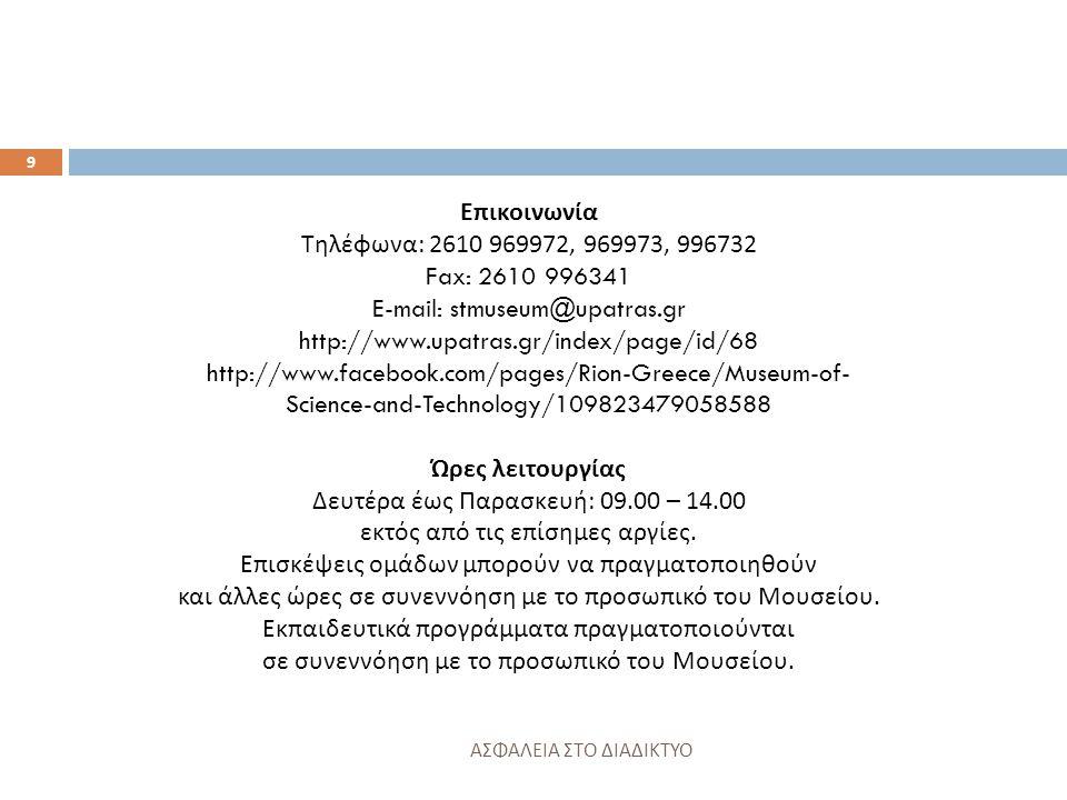 Επικοινωνία Τηλέφωνα : 2610 969972, 969973, 996732 Fax: 2610 996341 E-mail: stmuseum@upatras.gr http://www.upatras.gr/index/page/id/68 http://www.facebook.com/pages/Rion-Greece/Museum-of- Science-and-Technology/109823479058588 Ώρες λειτουργίας Δευτέρα έως Παρασκευή : 09.00 – 14.00 εκτός από τις επίσημες αργίες.