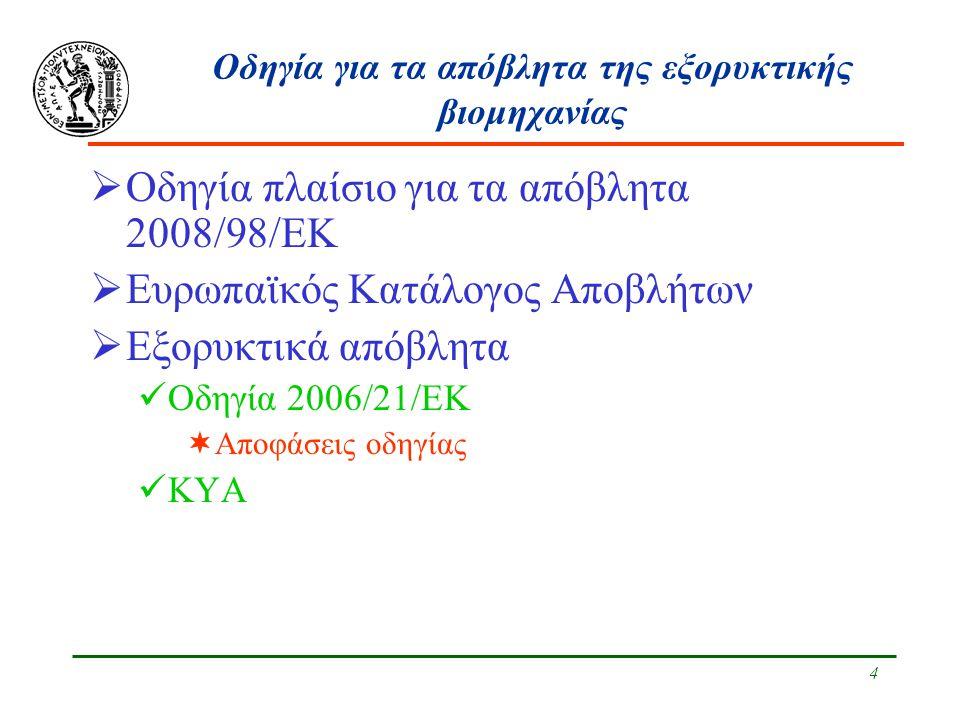 4 Οδηγία για τα απόβλητα της εξορυκτικής βιομηχανίας  Οδηγία πλαίσιο για τα απόβλητα 2008/98/ΕΚ  Ευρωπαϊκός Κατάλογος Αποβλήτων  Εξορυκτικά απόβλητα Οδηγία 2006/21/ΕΚ  Αποφάσεις οδηγίας ΚΥΑ