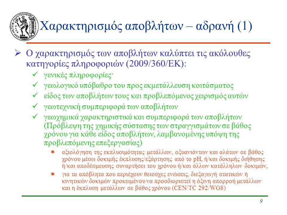 9 Χαρακτηρισμός αποβλήτων – αδρανή (1)  Ο χαρακτηρισμός των αποβλήτων καλύπτει τις ακόλουθες κατηγορίες πληροφοριών (2009/360/ΕΚ): γενικές πληροφορίες· γεωλογικό υπόβαθρο του προς εκμετάλλευση κοιτάσματος είδος των αποβλήτων τους και προβλεπόμενος χειρισμός αυτών γεωτεχνική συμπεριφορά των αποβλήτων γεωχημικά χαρακτηριστικά και συμπεριφορά των αποβλήτων (Πρόβλεψη της χημικής σύστασης των στραγγισμάτων σε βάθος χρόνου για κάθε είδος αποβλήτων, λαμβανομένης υπόψη της προβλεπόμενης επεξεργασίας)  αξιολόγηση της εκπλυσιμότητας μετάλλων, οξυανιόντων και αλάτων σε βάθος χρόνου μέσω δοκιμής έκπλυσης/εξάρτησης από το pH, ή/και δοκιμής διήθησης ή/και αποδέσμευσης συναρτήσει του χρόνου ή/και άλλων κατάλληλων δοκιμών,  για τα απόβλητα που περιέχουν θειούχες ενώσεις, διεξαγωγή στατικών ή κινητικών δοκιμών προκειμένου να προσδιοριστεί η όξινη απορροή μετάλλων και η έκπλυση μετάλλων σε βάθος χρόνου (CEN/TC 292/WG8)