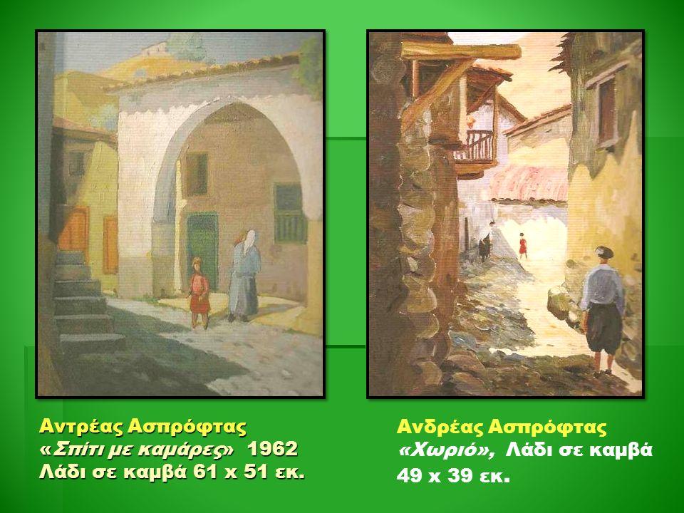 Αντρέας Ασπρόφτας «Σπίτι με καμάρες» 1962 Λάδι σε καμβά 61 x 51 εκ. Ανδρέας Ασπρόφτας «Χωριό», Λάδι σε καμβά 49 x 39 εκ.