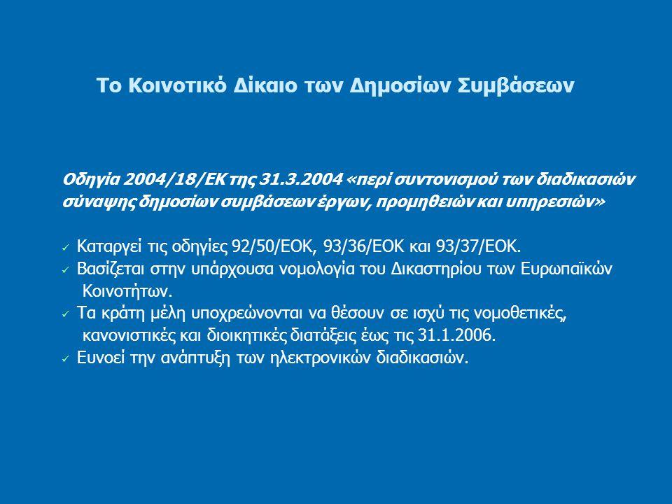 Το Κοινοτικό Δίκαιο των Δημοσίων Συμβάσεων Οδηγία 2004/18/ΕΚ της 31.3.2004 «περί συντονισμού των διαδικασιών σύναψης δημοσίων συμβάσεων έργων, προμηθειών και υπηρεσιών» Οι «δημόσιες συμβάσεις» είναι συμβάσεις εξ επαχθούς αιτίας οι οποίες συνάπτονται γραπτώς μεταξύ ενός ή περισσοτέρων οικονομικών φορέων και μιας ή περισσοτέρων αναθετουσών αρχών και έχουν ως αντικείμενο την εκτέλεση έργων, την προμήθεια προϊόντων ή την παροχή υπηρεσιών.