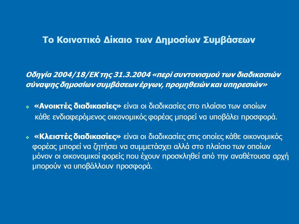 Το Κοινοτικό Δίκαιο των Δημοσίων Συμβάσεων Οδηγία 2004/18/ΕΚ της 31.3.2004 «περί συντονισμού των διαδικασιών σύναψης δημοσίων συμβάσεων έργων, προμηθειών και υπηρεσιών»  «Διαδικασία με διαπραγμάτευση» - με δημοσίευση προκήρυξης διαγωνισμού - χωρίς δημοσίευση προκήρυξης διαγωνισμού  «Ανταγωνιστικός διάλογος» είναι η διαδικασία στην οποία κάθε οικονομικός φορέας μπορεί να ζητήσει να συμμετάσχει και στην οποία η αναθέτουσα αρχή διεξάγει διάλογο με τους υποψήφιους που έχουν γίνει δεκτοί στη διαδικασία αυτή προκειμένου να βρεθούν μία ή περισσότερες λύσεις που θα μπορούσαν να ικανοποιήσουν τις ανάγκες της, και βάσει της οποίας ή των οποίων οι υποψήφιοι που επελέγησαν καλούνται να υποβάλουν προσφορά.
