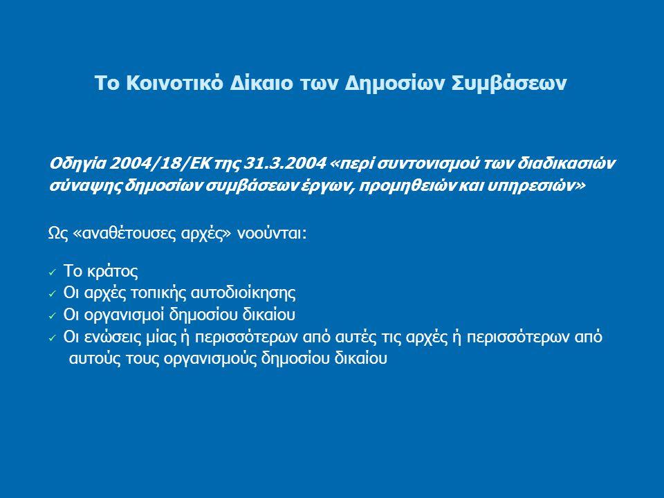 Το Κοινοτικό Δίκαιο των Δημοσίων Συμβάσεων Οδηγία 2004/18/ΕΚ της 31.3.2004 «περί συντονισμού των διαδικασιών σύναψης δημοσίων συμβάσεων έργων, προμηθειών και υπηρεσιών» Ως «οργανισμός δημοσίου δικαίου», νοείται κάθε οργανισμός: ο οποίος έχει συσταθεί με συγκεκριμένο σκοπό την κάλυψη αναγκών γενικού συμφέροντος που δεν εμπίπτουν στον βιομηχανικό ή εμπορικό τομέα, ο οποίος έχει νομική προσωπικότητα, και η δραστηριότητα του οποίου υπόκειται σε έλεγχο ασκούμενο από τους οργανισμούς αυτούς, ή του οποίου περισσότερο από το ήμισυ των μελών του διοικητικού, του διευθυντικού ή του εποπτικού συμβουλίου του, διορίζεται από το κράτος, τις αρχές τοπικής αυτοδιοίκησης ή από άλλους οργανισμούς δημοσίου δικαίου.