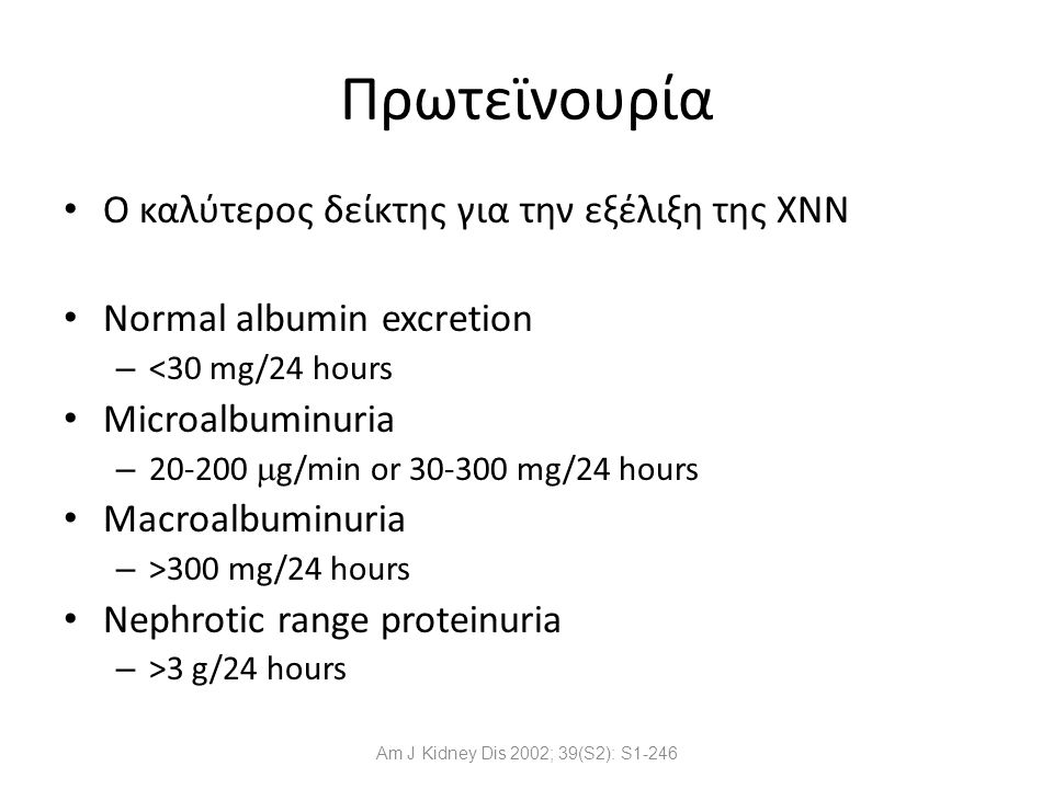 Am J Kidney Dis 2002; 39(S2): S1-246 Πρωτεϊνουρία Ο καλύτερος δείκτης για την εξέλιξη της ΧΝΝ Normal albumin excretion – <30 mg/24 hours Microalbuminu