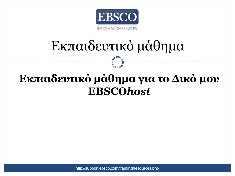 Εκπαιδευτικό μάθημα Εκπαιδευτικό μάθημα για το Δικό μου EBSCOhost http://support.ebsco.com/training/resources.php