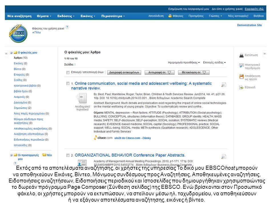 Εκτός από τα αποτελέσματα αναζήτησης, οι χρήστες της υπηρεσίας Το δικό μου EBSCOhost μπορούν να αποθηκεύουν Εικόνες, Βίντεο, Μόνιμους συνδέσμους προς Αναζητήσεις, Αποθηκευμένες αναζητήσεις, Ειδοποιήσεις αναζητήσεων, Ειδοποιήσεις περιοδικού και Ιστοσελίδες που δημιουργήθηκαν χρησιμοποιώντας το δωρεάν πρόγραμμα Page Composer (Σύνθεση σελίδας) της EBSCO.