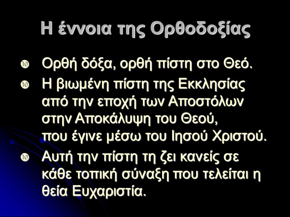 Η έννοια της Ορθοδοξίας  Ορθή δόξα, ορθή πίστη στο Θεό.  Η βιωμένη πίστη της Εκκλησίας από την εποχή των Αποστόλων στην Αποκάλυψη του Θεού, που έγιν