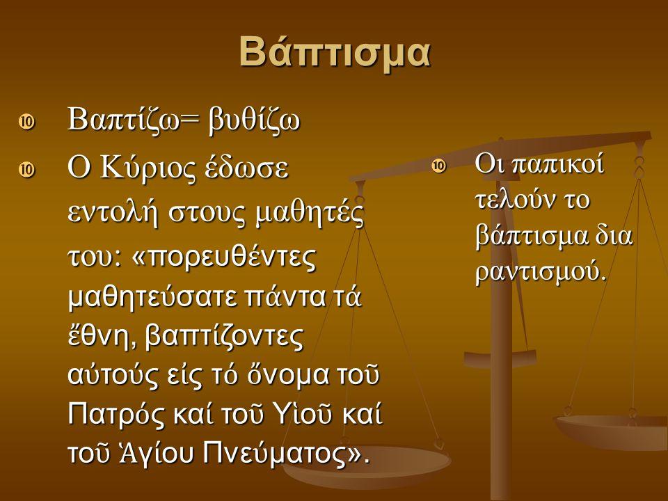 Βάπτισμα  Βαπτίζω= βυθίζω  Ο Κύριος έδωσε εντολή στους μαθητές του: «πορευθ έ ντες μαθητε ύ σατε π ά ντα τ ά ἔ θνη, βαπτ ί ζοντες α ὐ το ύ ς ε ἰ ς τ