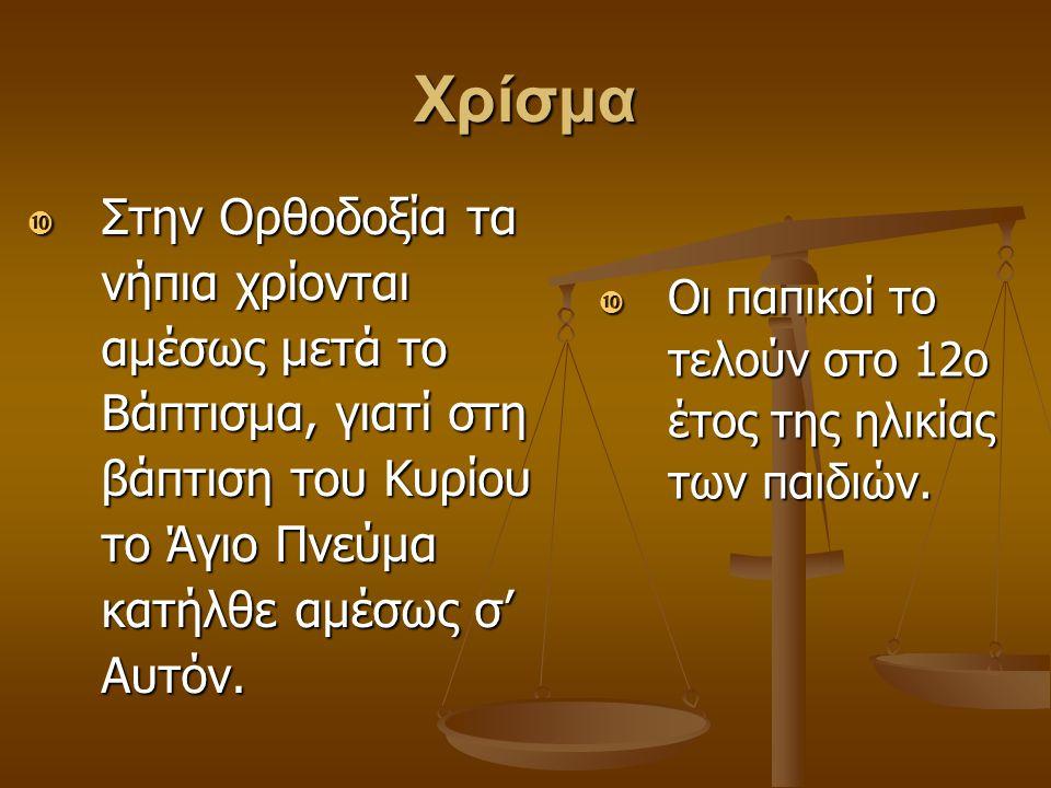 Χρίσμα  Στην Ορθοδοξία τα νήπια χρίονται αμέσως μετά το Βάπτισμα, γιατί στη βάπτιση του Κυρίου το Άγιο Πνεύμα κατήλθε αμέσως σ' Αυτόν.  Οι παπικοί τ