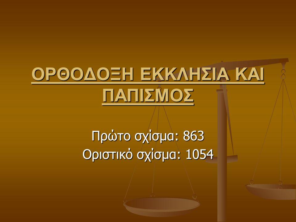 ΟΡΘΟΔΟΞΗ ΕΚΚΛΗΣΙΑ ΚΑΙ ΠΑΠΙΣΜΟΣ Πρώτο σχίσμα: 863 Οριστικό σχίσμα: 1054