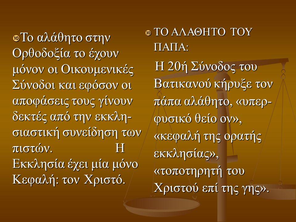  Το αλάθητο στην Ορθοδοξία το έχουν μόνον οι Οικουμενικές Σύνοδοι και εφόσον οι αποφάσεις τους γίνουν δεκτές από την εκκλη- σιαστική συνείδηση των πι