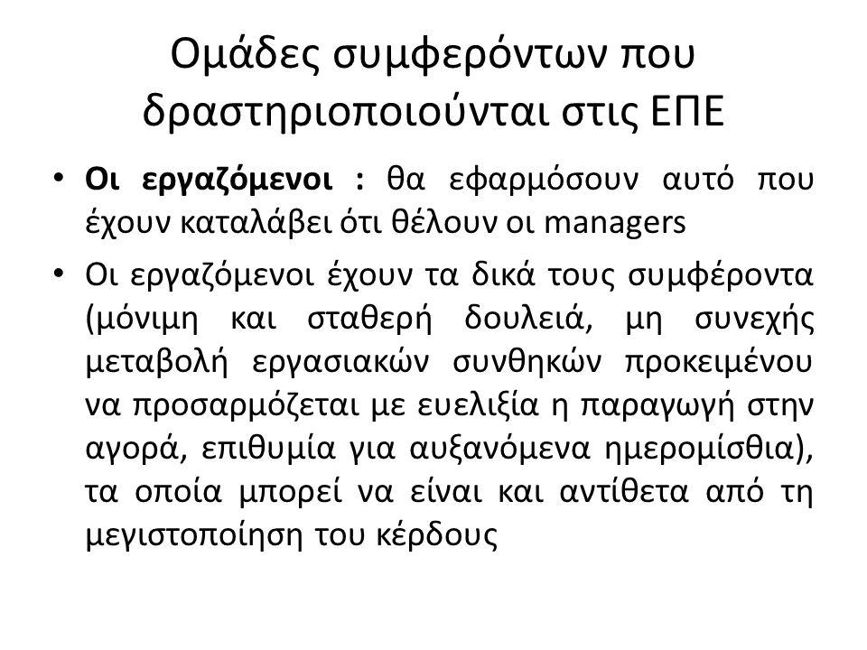 Ομάδες συμφερόντων που δραστηριοποιούνται στις ΕΠΕ Οι εργαζόμενοι : θα εφαρμόσουν αυτό που έχουν καταλάβει ότι θέλουν οι managers Οι εργαζόμενοι έχουν τα δικά τους συμφέροντα (μόνιμη και σταθερή δουλειά, μη συνεχής μεταβολή εργασιακών συνθηκών προκειμένου να προσαρμόζεται με ευελιξία η παραγωγή στην αγορά, επιθυμία για αυξανόμενα ημερομίσθια), τα οποία μπορεί να είναι και αντίθετα από τη μεγιστοποίηση του κέρδους