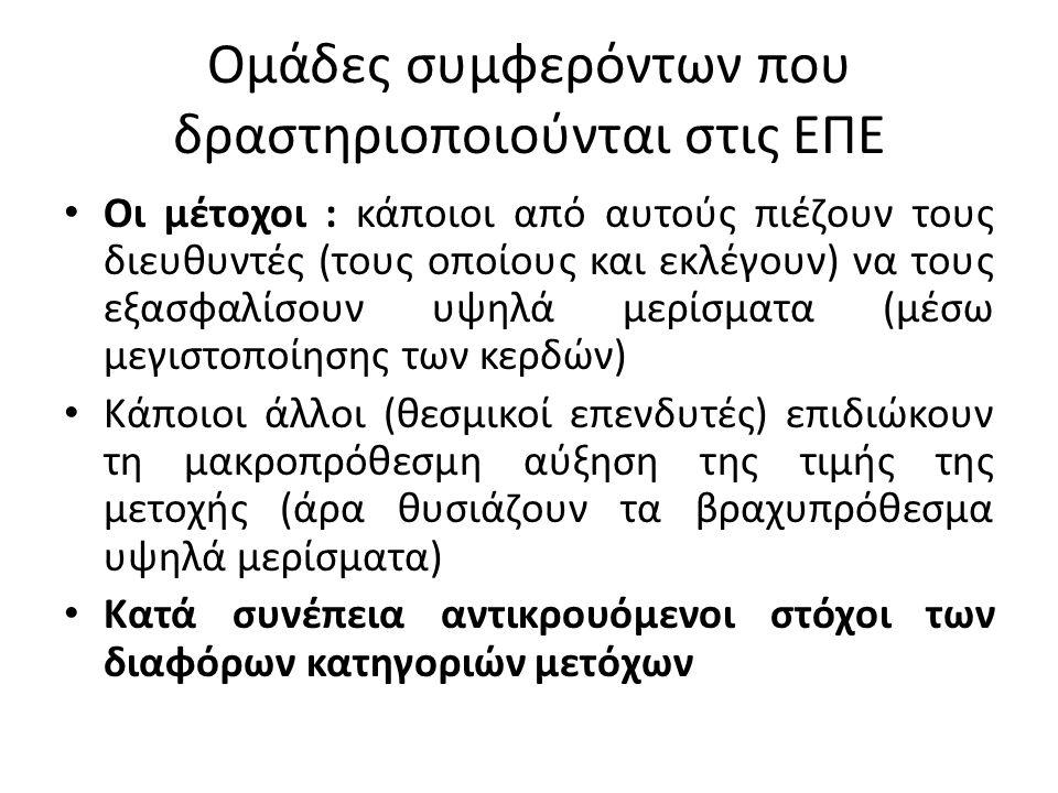 Ομάδες συμφερόντων που δραστηριοποιούνται στις ΕΠΕ Οι μέτοχοι : κάποιοι από αυτούς πιέζουν τους διευθυντές (τους οποίους και εκλέγουν) να τους εξασφαλίσουν υψηλά μερίσματα (μέσω μεγιστοποίησης των κερδών) Κάποιοι άλλοι (θεσμικοί επενδυτές) επιδιώκουν τη μακροπρόθεσμη αύξηση της τιμής της μετοχής (άρα θυσιάζουν τα βραχυπρόθεσμα υψηλά μερίσματα) Κατά συνέπεια αντικρουόμενοι στόχοι των διαφόρων κατηγοριών μετόχων