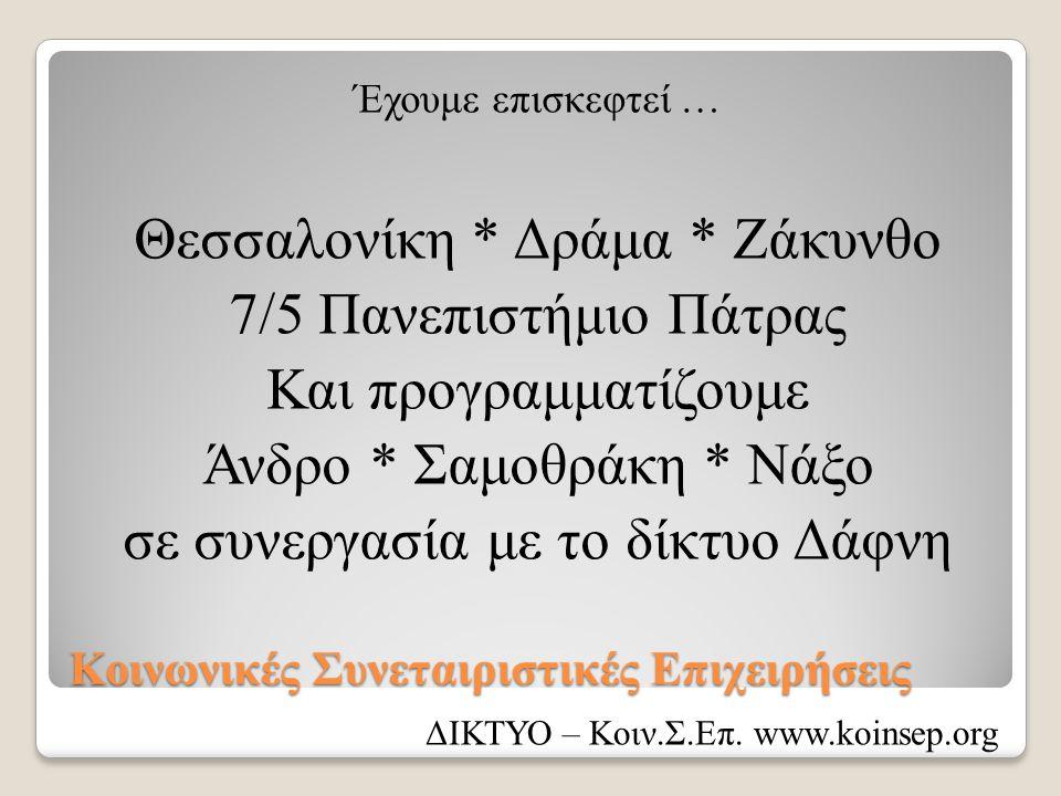 Κοινωνικές Συνεταιριστικές Επιχειρήσεις Έχουμε επισκεφτεί … Θεσσαλονίκη * Δράμα * Ζάκυνθο 7/5 Πανεπιστήμιο Πάτρας Και προγραμματίζουμε Άνδρο * Σαμοθράκη * Νάξο σε συνεργασία με το δίκτυο Δάφνη ΔΙΚΤΥΟ – Κοιν.Σ.Επ.